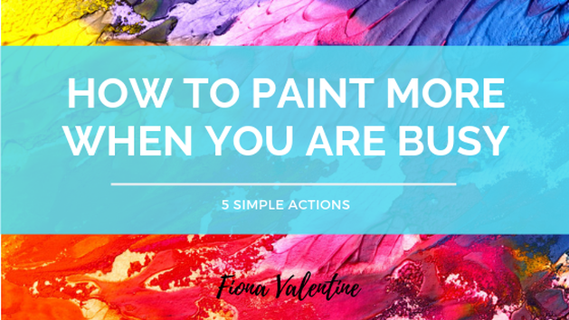How to Paint More When You Are Busy Blog Post